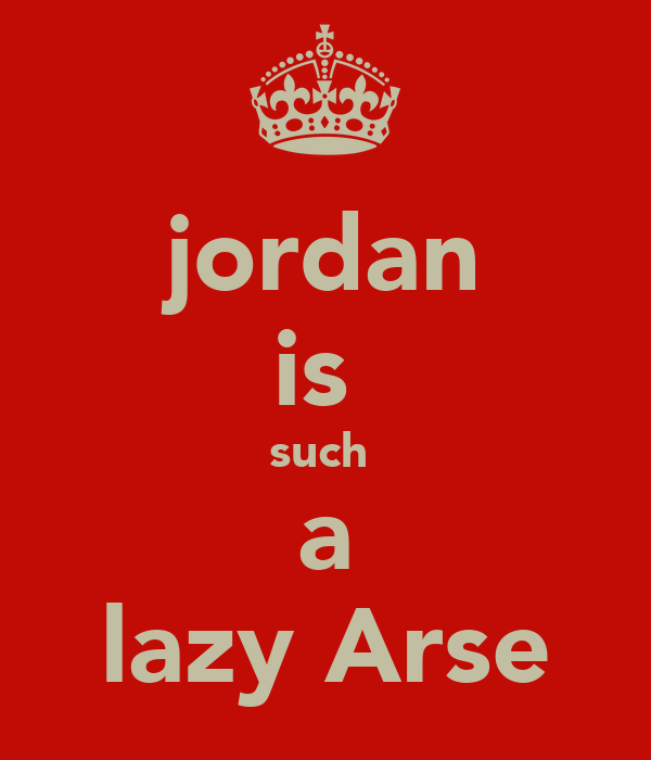 jordan is  such  a lazy Arse