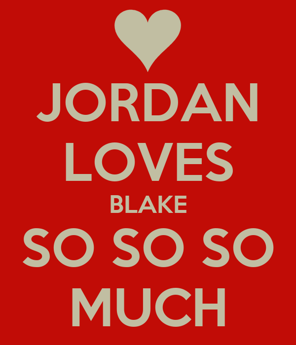 JORDAN LOVES BLAKE SO SO SO MUCH