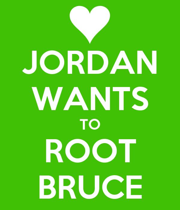 JORDAN WANTS TO ROOT BRUCE