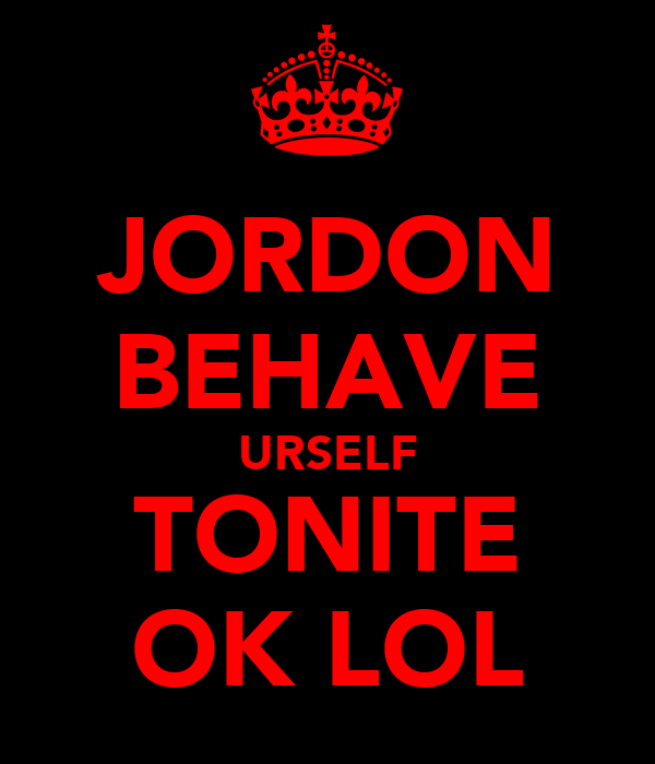 JORDON BEHAVE URSELF TONITE OK LOL