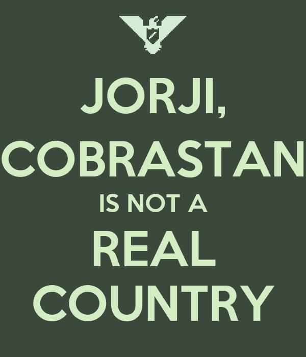JORJI, COBRASTAN IS NOT A REAL COUNTRY