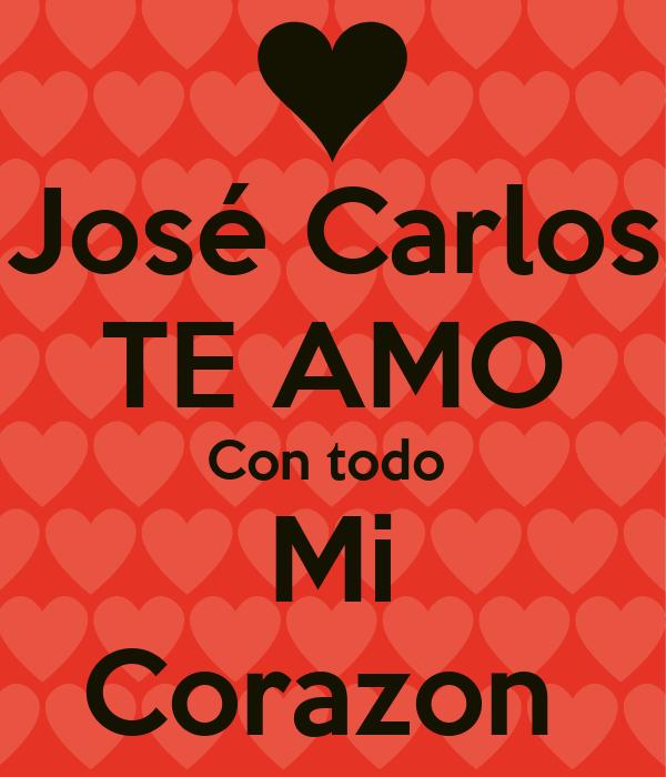 José Carlos TE AMO Con todo  Mi Corazon
