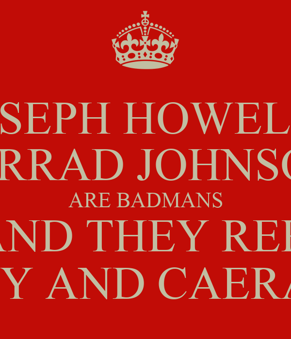 JOSEPH HOWELLS JARRAD JOHNSON ARE BADMANS AND THEY REP  ELY AND CAERAU