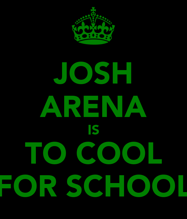 JOSH ARENA IS TO COOL FOR SCHOOL