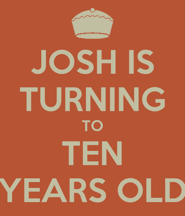 JOSH IS TURNING TO TEN YEARS OLD