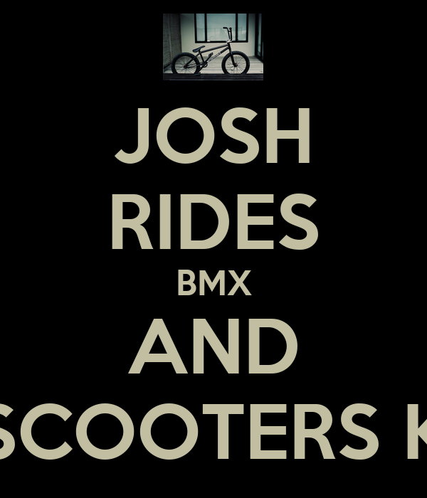 JOSH RIDES BMX AND SCOOTERS K