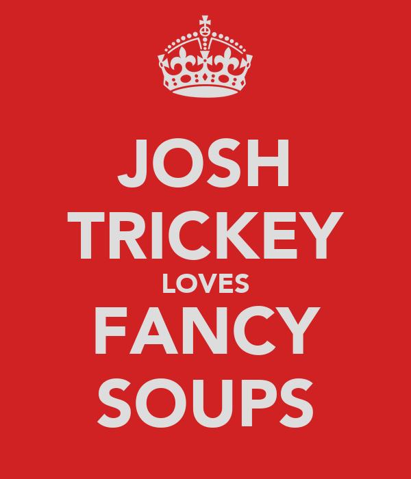 JOSH TRICKEY LOVES FANCY SOUPS