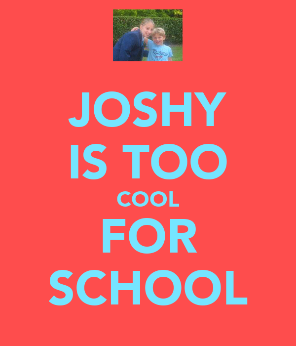 JOSHY IS TOO COOL FOR SCHOOL