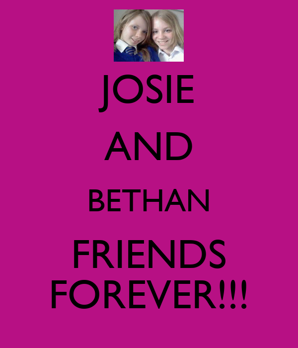 JOSIE AND BETHAN FRIENDS FOREVER!!!