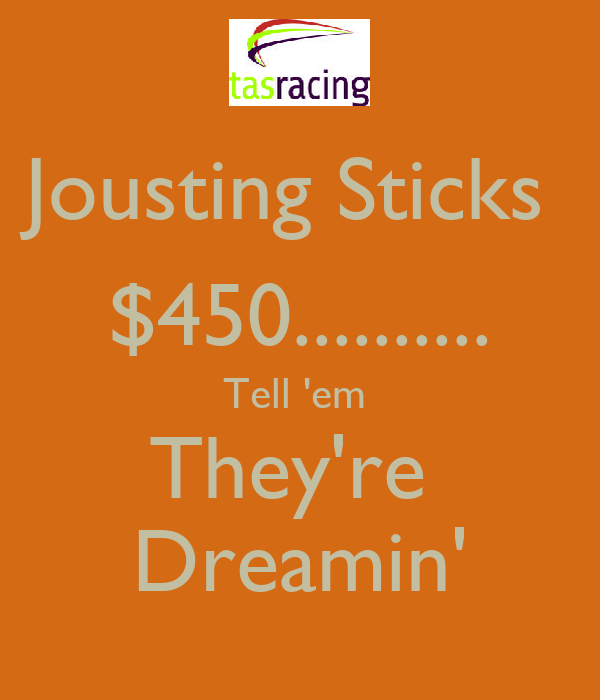 Jousting Sticks  $450.......... Tell 'em  They're  Dreamin'