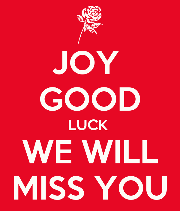 JOY  GOOD LUCK  WE WILL MISS YOU