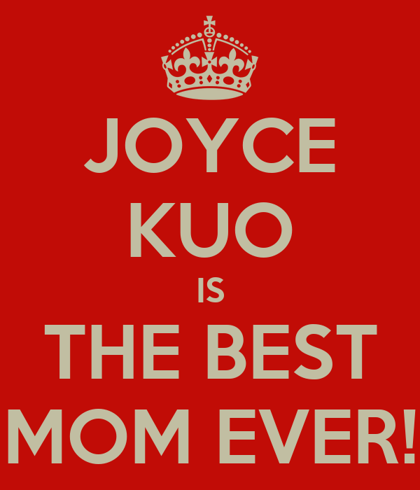 JOYCE KUO IS THE BEST MOM EVER!