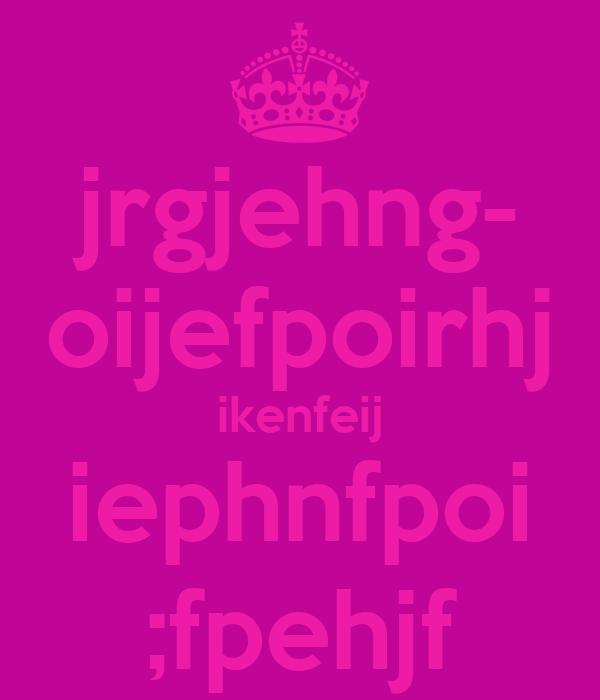 jrgjehng- oijefpoirhj ikenfeij iephnfpoi ;fpehjf