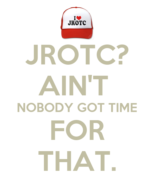 JROTC? AIN'T  NOBODY GOT TIME FOR THAT.