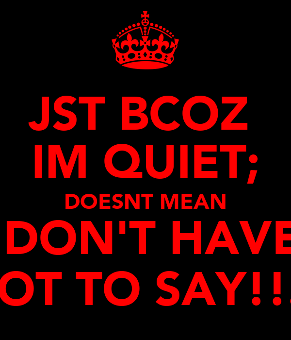 JST BCOZ  IM QUIET; DOESNT MEAN I DON'T HAVE  ALOT TO SAY!!...?
