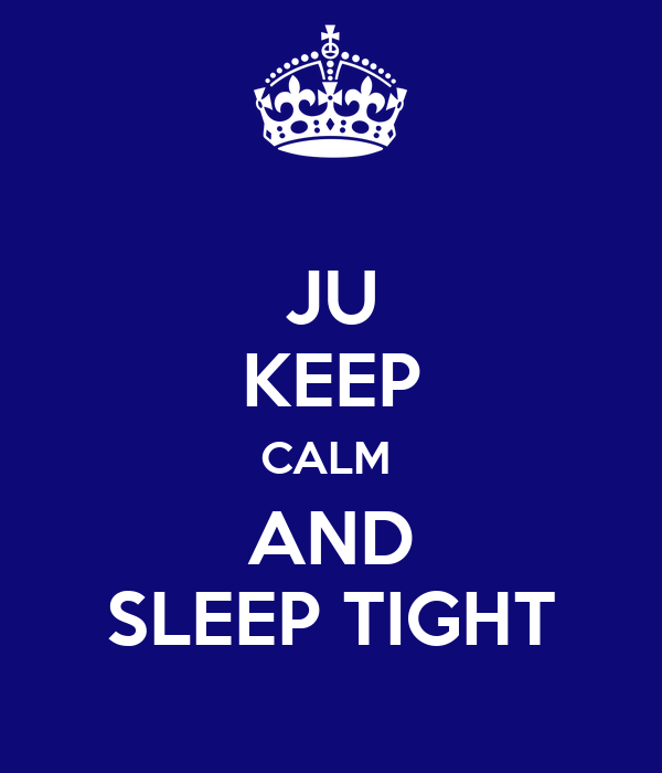 JU KEEP CALM  AND SLEEP TIGHT
