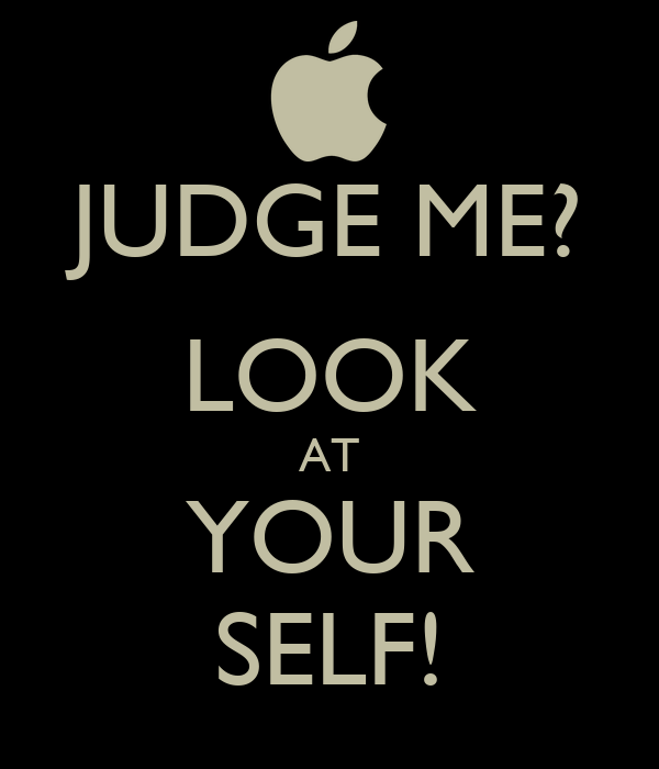 JUDGE ME? LOOK AT YOUR SELF!