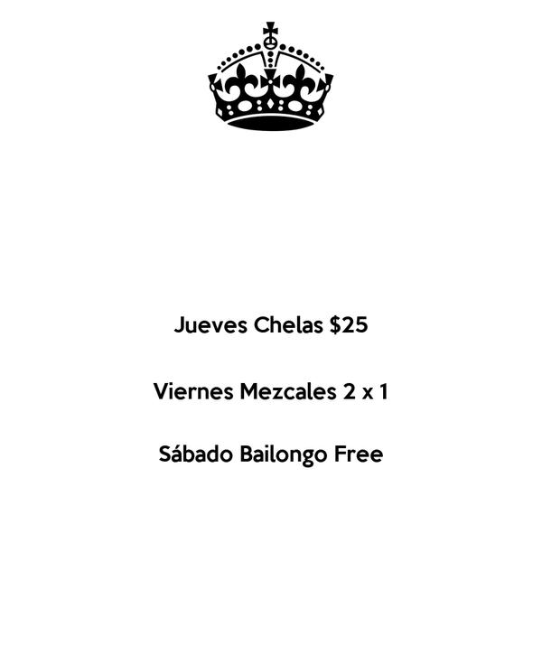 Jueves Chelas $25  Viernes Mezcales 2 x 1  Sábado Bailongo Free