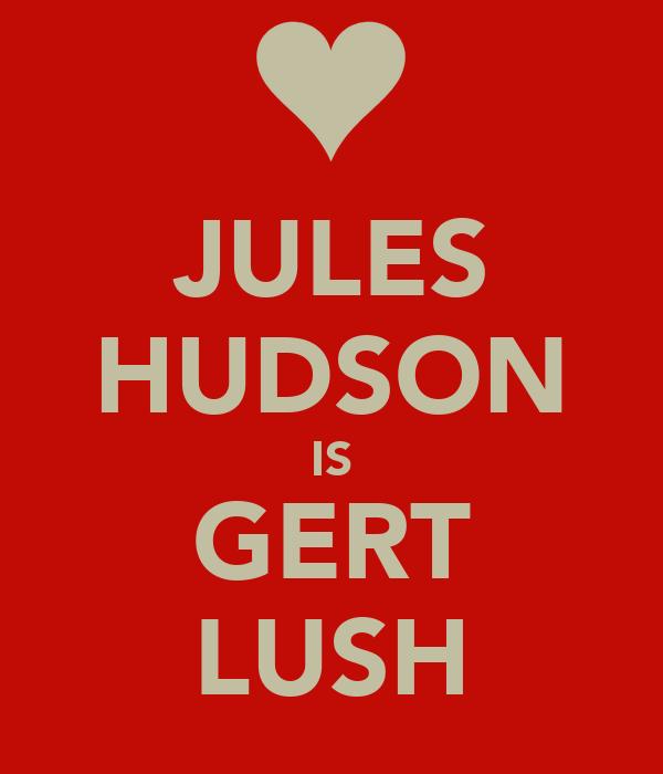 JULES HUDSON IS GERT LUSH