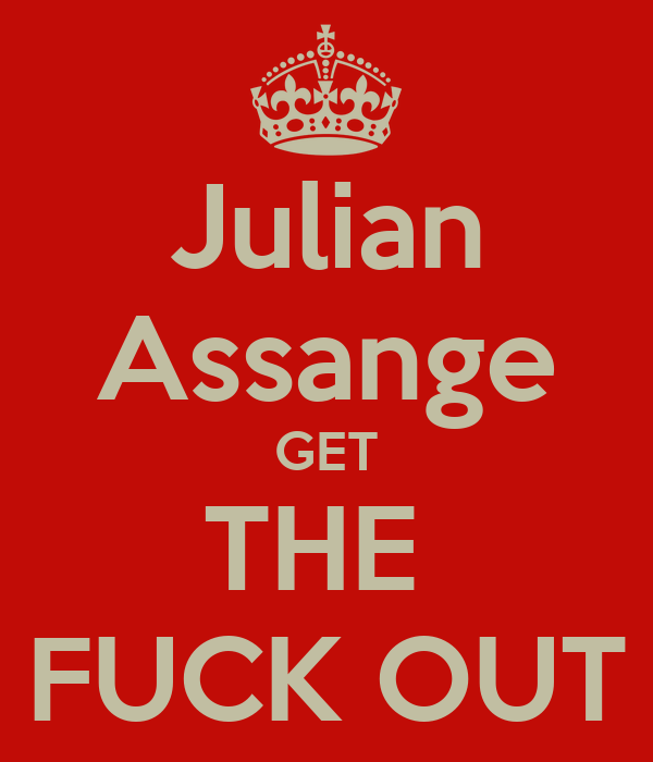 Julian Assange GET THE  FUCK OUT