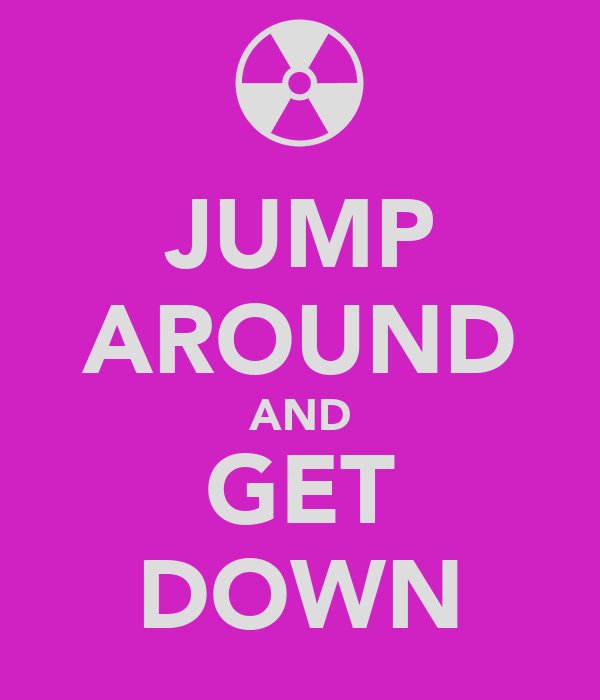 JUMP AROUND AND GET DOWN