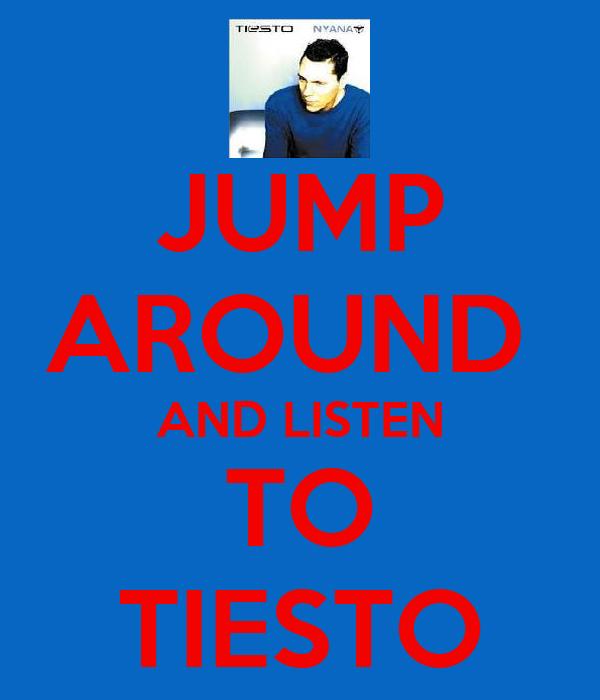 JUMP AROUND  AND LISTEN TO TIESTO