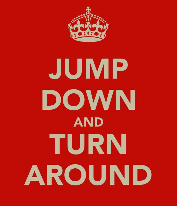 JUMP DOWN AND TURN AROUND