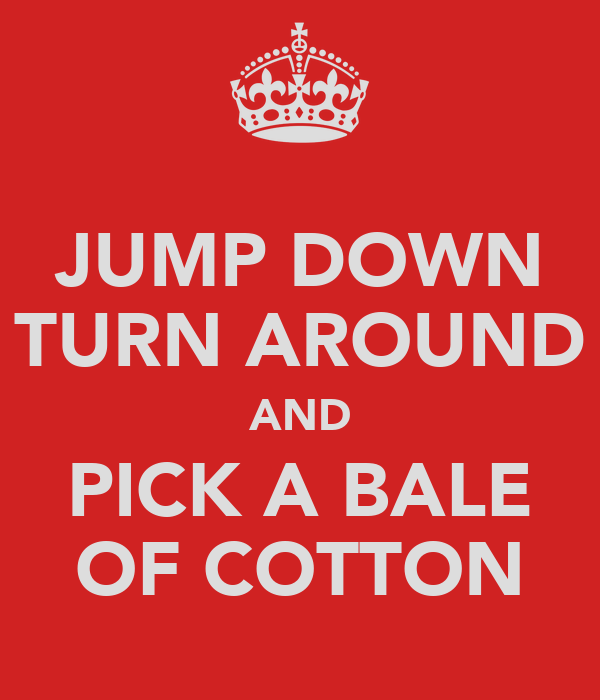 JUMP DOWN TURN AROUND AND PICK A BALE OF COTTON