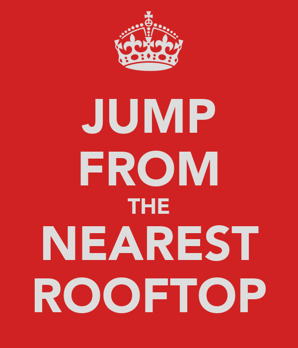 JUMP FROM THE NEAREST ROOFTOP