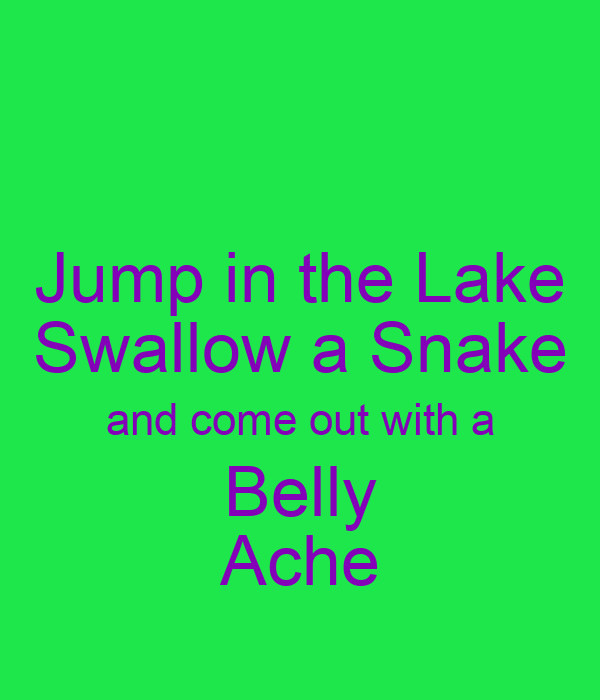 Jump in the Lake Swallow a Snake and come out with a Belly Ache