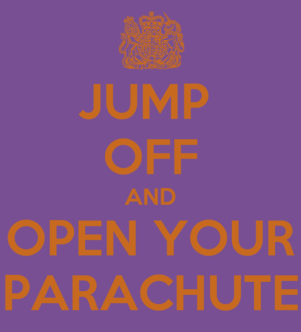JUMP  OFF AND OPEN YOUR PARACHUTE