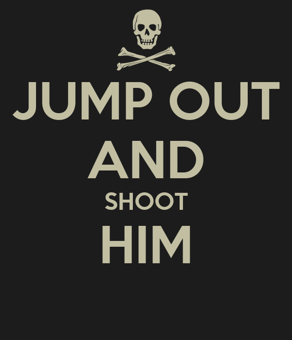 JUMP OUT AND SHOOT HIM