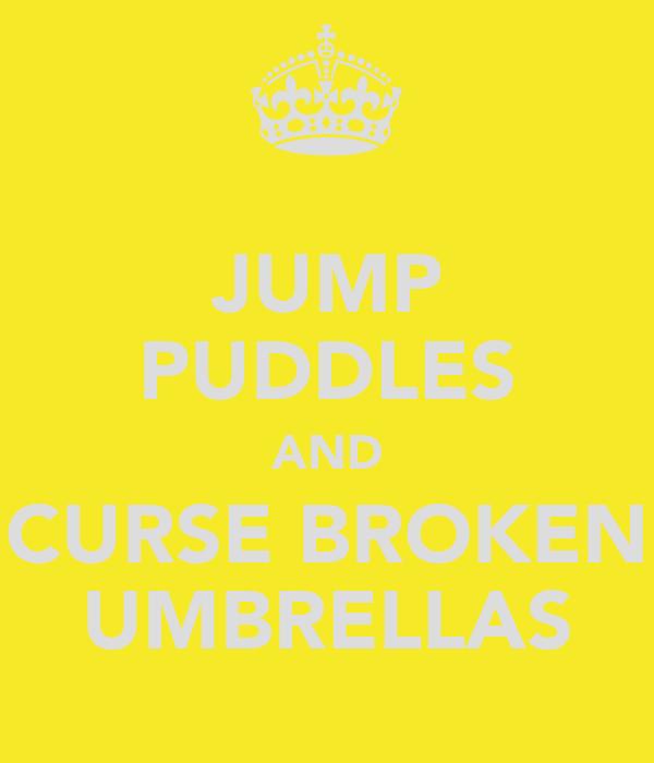 JUMP PUDDLES AND CURSE BROKEN UMBRELLAS