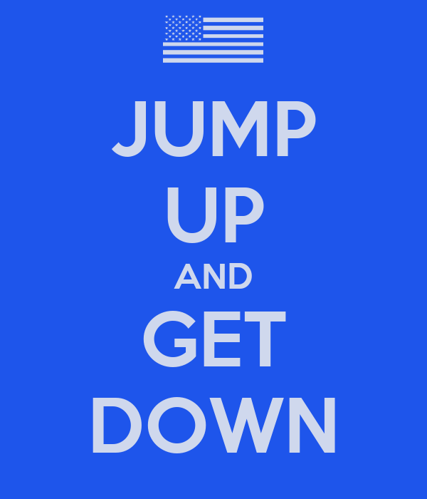 JUMP UP AND GET DOWN