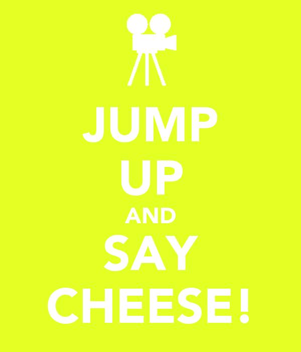JUMP UP AND SAY CHEESE!