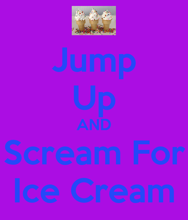 Jump Up AND Scream For Ice Cream