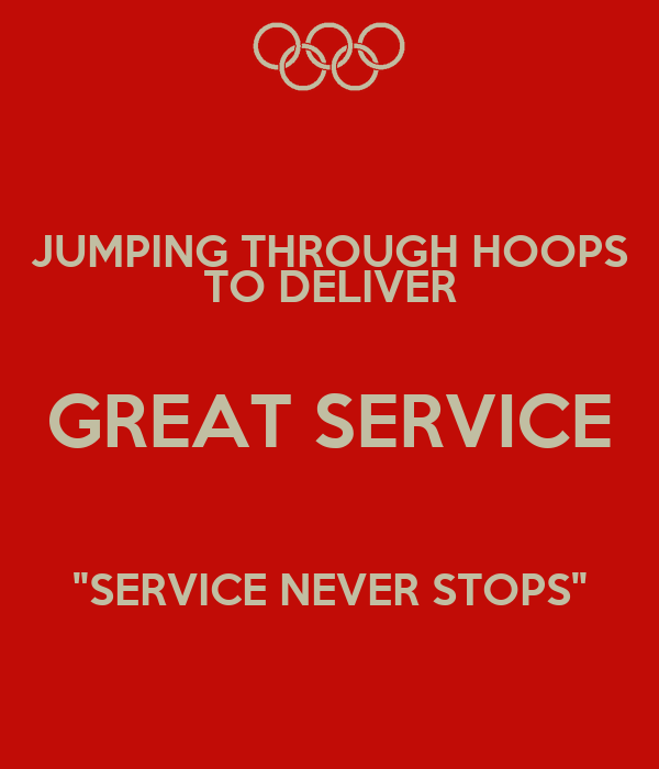 "JUMPING THROUGH HOOPS TO DELIVER GREAT SERVICE  ""SERVICE NEVER STOPS"""