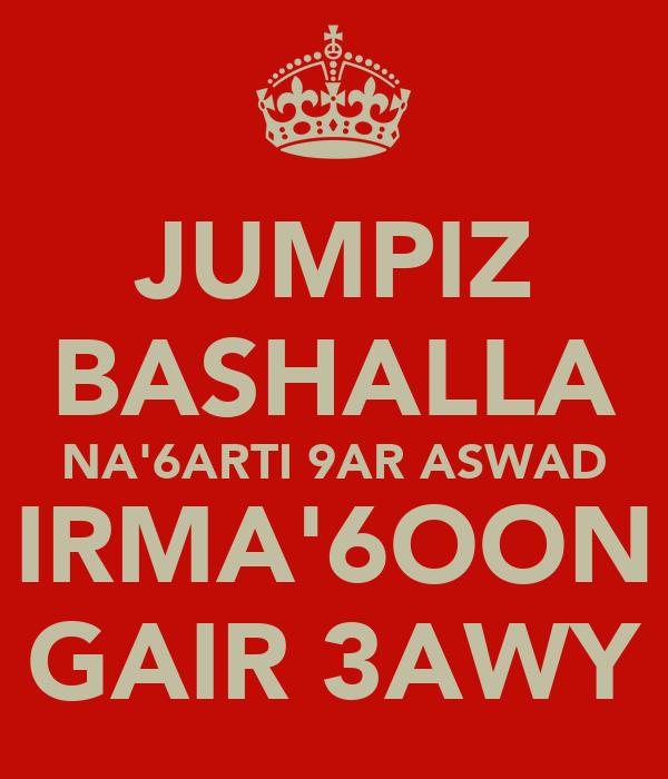 JUMPIZ BASHALLA NA'6ARTI 9AR ASWAD IRMA'6OON GAIR 3AWY