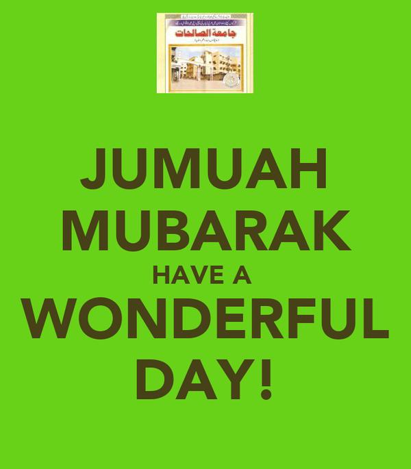 JUMUAH MUBARAK HAVE A  WONDERFUL DAY!