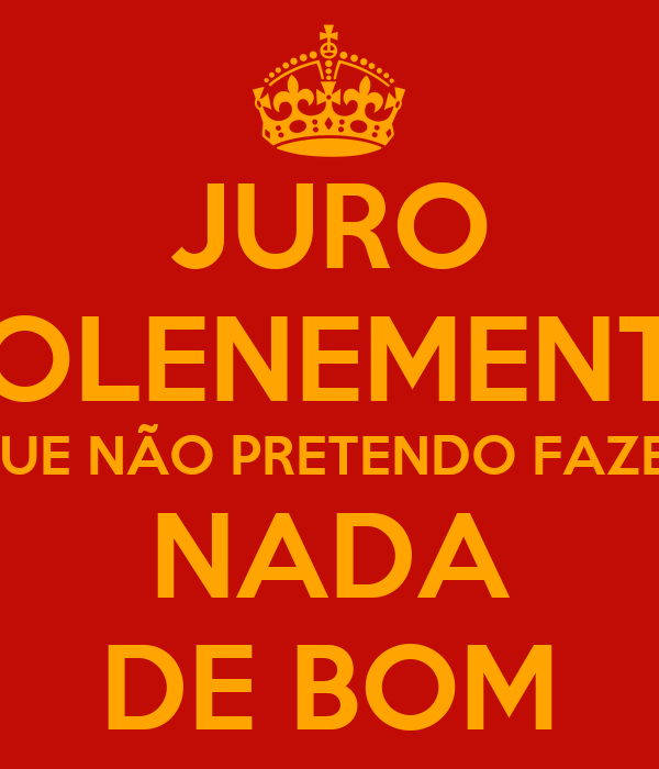 JURO SOLENEMENTE QUE NÃO PRETENDO FAZER NADA DE BOM