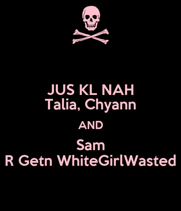 JUS KL NAH Talia, Chyann AND Sam R Getn WhiteGirlWasted