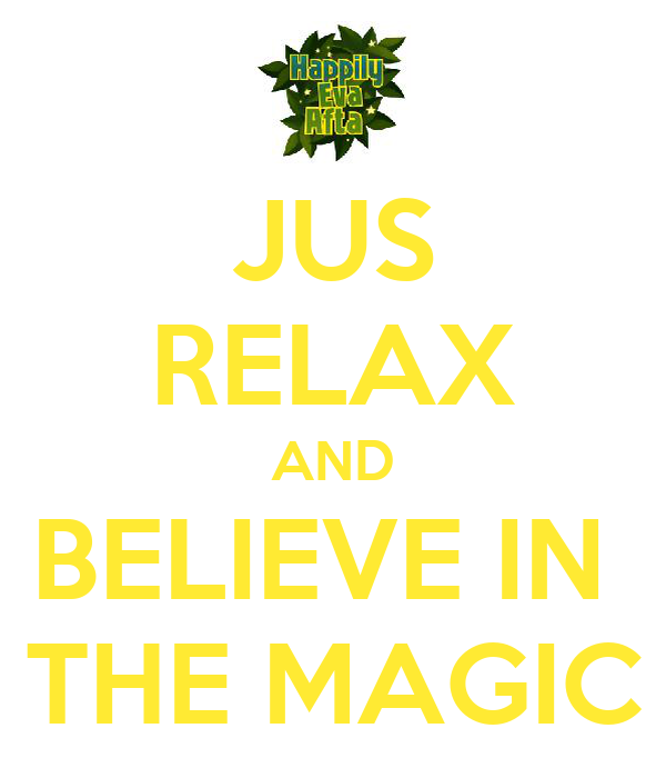JUS RELAX AND BELIEVE IN  THE MAGIC