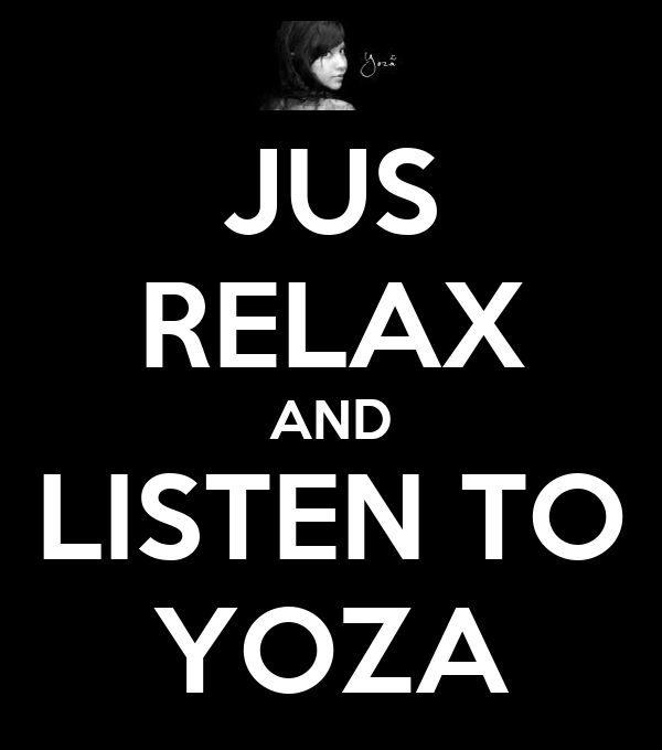JUS RELAX AND LISTEN TO YOZA