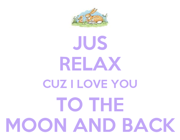 JUS RELAX CUZ I LOVE YOU TO THE MOON AND BACK