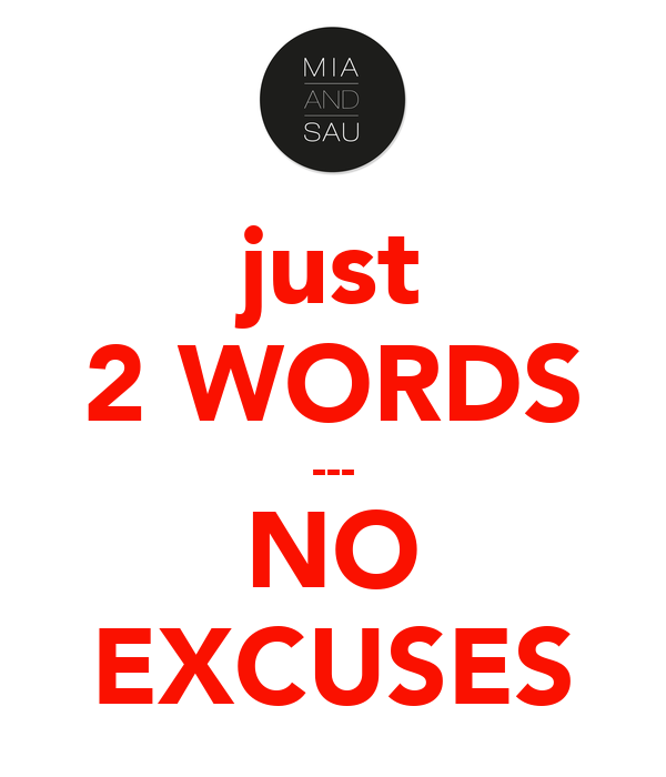 just 2 WORDS --- NO EXCUSES
