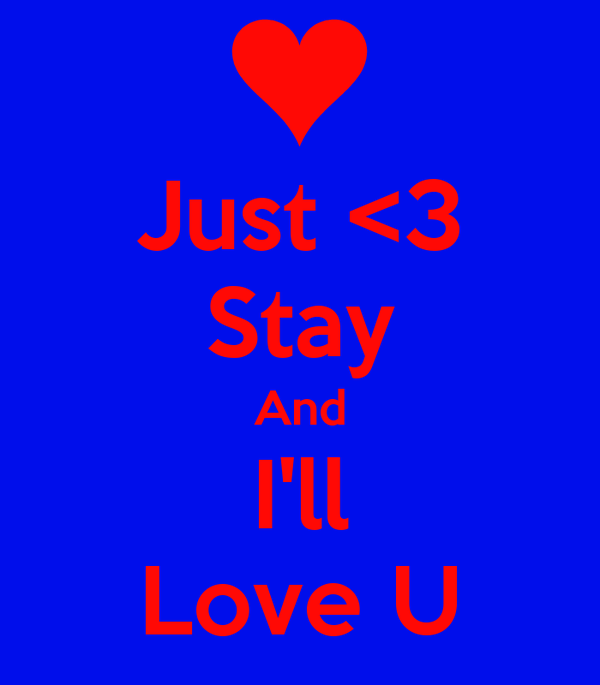 Just <3 Stay And I'll Love U