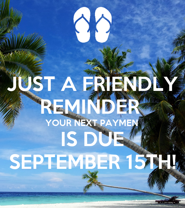 JUST A FRIENDLY REMINDER  YOUR NEXT PAYMEN IS DUE SEPTEMBER 15TH!