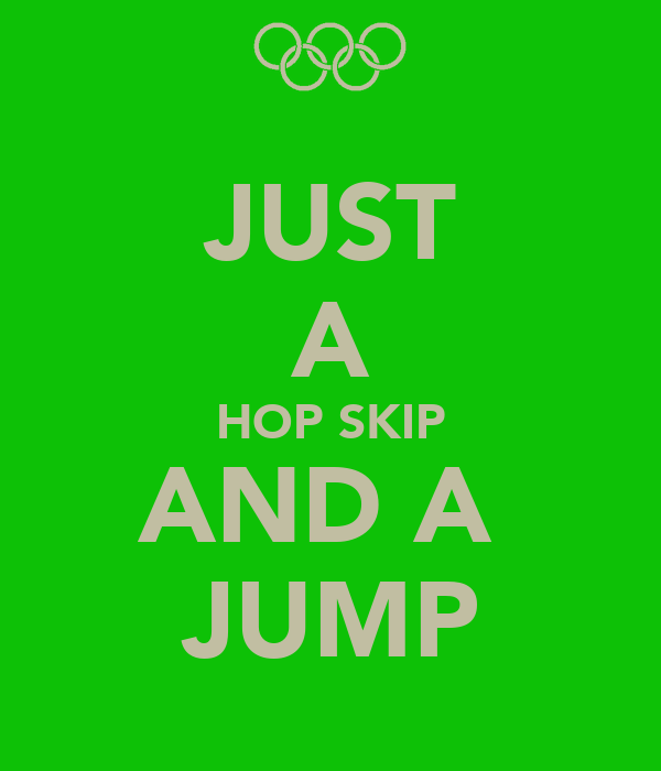JUST A HOP SKIP AND A  JUMP