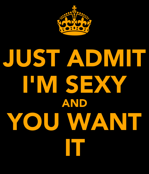 JUST ADMIT I'M SEXY AND YOU WANT IT