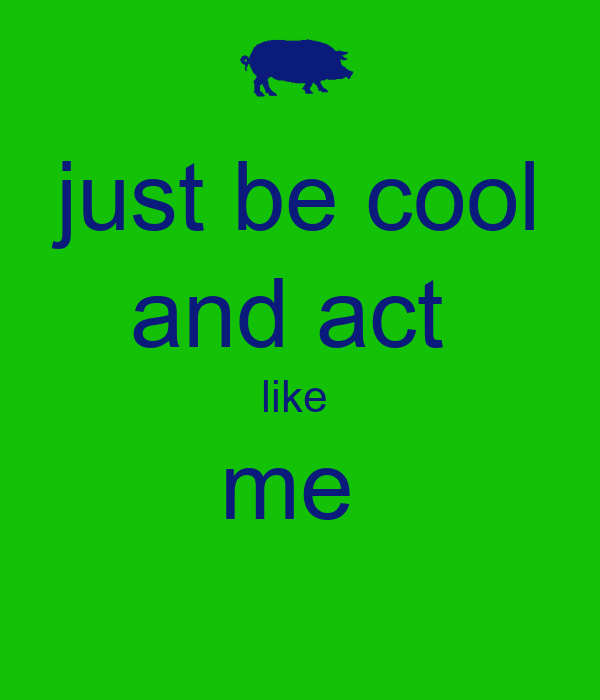 just be cool and act  like  me